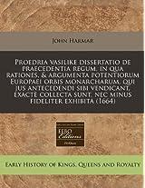 Proedria Vasilike Dissertatio de Praecedentia Regum, in Qua Rationes, & Argumenta Potentiorum Europaei Orbis Monarcharum, Qui Jus Antecedendi Sibi ... Sunt, NEC Minus Fideliter Exhibita (1664)