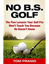 No BS Golf: The Five Lessons Your Golf Pro  Won't Tell You Because He Doesn't Know