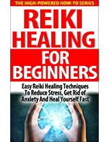 Reiki Healing For Beginners: Easy Reiki Healing Techniques To Reduce Stress, Get Rid Of Anxiety And Heal Yourself Fast