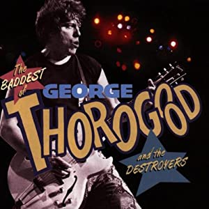 The Baddest Of George Thorogood & The Destroyers