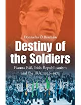 The Destiny of the Soldiers - Fianna Fáil, Irish Republicanism and the IRA, 1926-1973: The History of Ireland's Largest and Most Successful Political Party