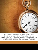 An Autobiographical Fragment and Biographical Notes: With Personal Sketches of Contemporaries, Unpublished Lyrics, and Letters of Literary Friends