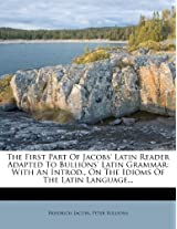 The First Part of Jacobs' Latin Reader Adapted to Bullions' Latin Grammar: With an Introd., on the Idioms of the Latin Language...
