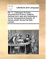 No. 11. Catalogue of Books, Imported from France, Holland, German [Sic], Italy and Switzerland, by the Typographical Society, St. James Street, Facing Pall Mall, London.