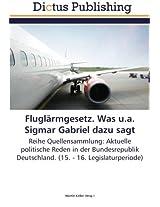 Fluglärmgesetz. Was u.a. Sigmar Gabriel dazu sagt: Reihe Quellensammlung: Aktuelle politische Reden in der Bundesrepublik Deutschland. (15. - 16. Legislaturperiode)