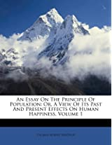 An Essay on the Principle of Population: Or, a View of Its Past and Present Effects on Human Happiness, Volume 1