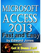 Microsoft Access 2013, Fast and Easy: A Beginners Tutorial for Microsoft Access 2013 (The Get It Done FAST Series Book 14)