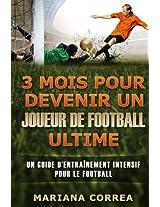 3 Mois Pour Devenir Un Joueur De Football Ultime: Un Guide D'entrainement Intensif Pour Le Football