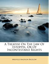 A Treatise on the Law of Estoppel, or of Incontestable Rights