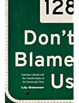Don't Blame Us: Suburban Liberals and the Transformation of the Democratic Party (Politics and Society in Twentieth-Century America)