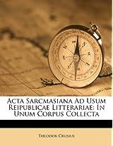 ACTA Sarcmasiana Ad Usum Reipublicae Litterariae: In Unum Corpus Collecta