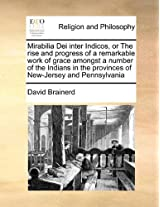 Mirabilia Dei Inter Indicos, or the Rise and Progress of a Remarkable Work of Grace Amongst a Number of the Indians in the Provinces of New-Jersey and Pennsylvania