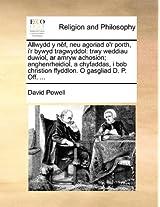 Allwydd y Nef, Neu Agoriad O'r Porth, I'r Bywyd Tragwyddol: Trwy Weddiau Duwiol, AR Amryw Achosion; Anghenrheidiol, a Chyfaddas, I Bob Christion Ffyddlon. O Gasgliad D. P. Off. ...