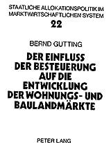 Der Einfluss Der Besteuerung Auf Die Entwicklung Der Wohnungs- Und Baulandmaerkte: Eine Intertemporale Analyse Der Bundesdeutschen Steuergesetze ... Im Marktwirtschaftlichen Syste)
