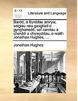Bardd, a Byrddau Amryw, Seigiau Neu Gasgliad O Gynghanedd, Sef Carolau a Cherddi a Chywyddau, O Waith Jonathan Hughes, ...