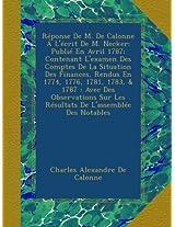 Réponse De M. De Calonne Á L'écrit De M. Necker: Publié En Avril 1787; Contenant L'examen Des Comptes De La Situation Des Finances, Rendus En 1774, ... Sur Les Résultats De L'assemblée Des Notables