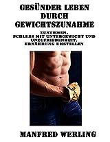 Gesünder leben durch Gewichtszunahme - Langfristig Zunehmen über Ernährung und Muskelaufbau: Zunehmen, Schluss mit Untergewicht und Unzufriedenheit, Ernährung umstellen (German Edition)