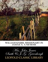 William Knibb, missionary in Jamaica. A memoir