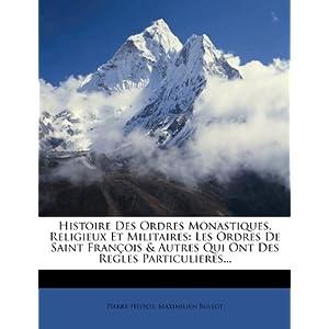 Histoire Des Ordres Monastiques, Religieux Et Militaires: Les Ordres de Saint Francois & Autres Qui Ont Des Regles Particulieres...