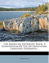 The American Esperanto Book: A Compendium of the International Language Esperanto...