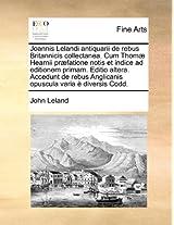 Joannis Lelandi Antiquarii de Rebus Britannicis Collectanea. Cum Thomae Hearnii Praefatione Notis Et Indice Ad Editionem Primam. Editio Altera. ... Anglicanis Opuscula Varia E Diversis Codd.