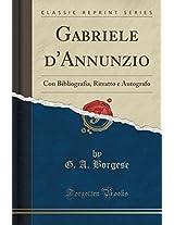 Gabriele D'Annunzio: Con Bibliografia, Ritratto E Autografo (Classic Reprint)