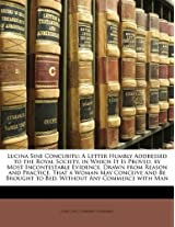 Lucina Sine Concubitu: A Letter Humbly Addressed to the Royal Society, in Which It Is Proved, by Most Incontestable Evidence, Drawn from Reason and ... Brought to Bed, Without Any Commerce with Man