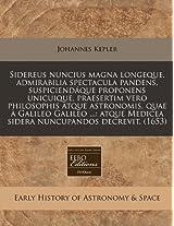 Sidereus Nuncius Magna Longeque, Admirabilia Spectacula Pandens, Suspiciendaque Proponens Unicuique, Praesertim Vero Philosophis Atque Astronomis, ... Medicea Sidera Nuncupandos Decrevit. (1653)