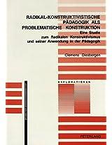 Radikal-Konstruktivistische Paedagogik ALS Problematische Konstruktion: Eine Studie Zum Radikalen Konstruktivismus Und Seiner Anwendung in Der Paedagogik (Explorationen)