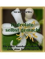 Hydrolate selbst gemacht !: Für jeden Haushalt realisierbar, ganz ohne Destilliergerät (German Edition)