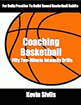 Coaching Basketball: 	50 Two Minute Intensity Drills for Daily Basketball Practice to Build Sound Basketball Habits (Coaching Basketball: Drills for Building Winning Basketball Programs Book 1)