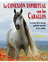 La conexion espiritual con los caballos / Connecting with Horses: Lecciones de la vida que podemos aprender de los caballos / The Life Lessons We Can Learn from Horses