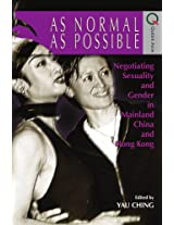 As Normal as Possible - Negotiating Sexuality and Gender in Mainland China and Hong Kong (Queer Asia)