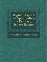 Higher Aspects of Spiritualism - Primary Source Edition