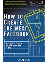 How to Create the Next Facebook: Seeing Your Startup Through, from Idea to IPO