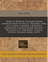 Daretis Phrygii Historicorum Omnium Primi de Bello Trojano Libri Sex Latino Carmine a Josepho Exoniensi Elegantissime Redditi; Recogniti AC Emendati Cura & Studio Joannis Mori (1675)