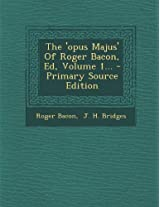 The 'Opus Majus' of Roger Bacon, Ed, Volume 1...