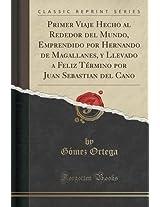 Primer Viaje Hecho Al Rededor del Mundo, Emprendido Por Hernando de Magallanes, y Llevado a Feliz Termino Por Juan Sebastian del Cano (Classic Reprint)