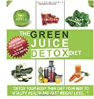 The Green 'juice' Detox Diet: Detox Your Body Then Diet Your Way to Vitality and Healthy Weight Loss