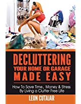 Decluttering Your Home or Garage Made Easy: How to Save Time, Money & Stress by Living a Clutter Free Life