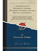 1, 000 Questions in Arithmetic, Grammar, Geography, Geometry, History, Spelling, and Drawing: An Aid in Preparing Pupils for College, High School, ... and the Civil Service (Classic Reprint)
