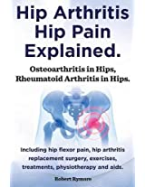 Hip Arthritis, Hip Pain Explained. Osteoarthritis in Hips, Rheumatoid Arthritis in Hips. Including Hip Arthritis Surgery, Hip Flexor Pain, Exercises,