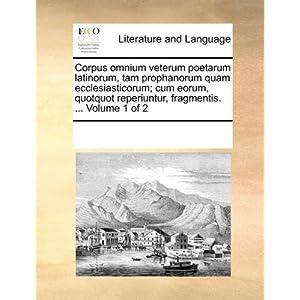 Corpus omnium veterum poetarum latinorum, tam prophanorum quam ecclesiasticorum; cum eorum, quotquot reperiuntur, fragmentis. ...  Volume 1 of 2 (Latin Edition)
