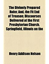The Divinely Prepared Ruler, And, the Fit End of Treason; Discourses Delivered at the First Presbyterian Church, Springfield, Illinois on the