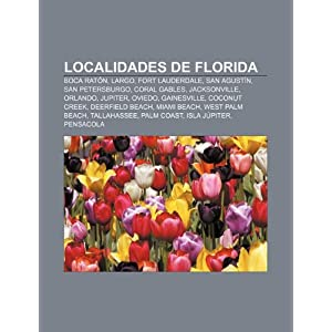 Localidades de Florida: Boca Rat&oacuten, Largo, Fort Lauderdale, San Agust&iacuten, San Petersburgo, Coral Gables, Jacksonville, Orlando, Jupiter, Oviedo (Spanish Edition) Source: Wikipedia