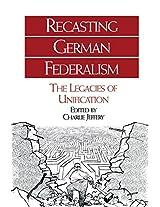 Recasting German Federalism: The Legacies of Unification