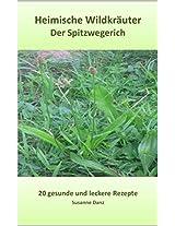 Der Spitzwegerich: 20 gesunde und leckere Rezepte (Heimische Wildkräuter)