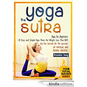 Yoga For Beginners: 10 Easy and Simple Yoga Poses For Weight Loss That Will Get You Started On The Journey Of Physical And Mental Mastery (Yoga Books, Yoga Sutra,Yoga Workout, Yoga For Beginners)