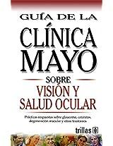 Guia de la Clinica Mayo sobre vision y salud ocular/Mayo Clinic on  Vision and Healthy Eyes: Practicas respuestas sobre glaucoma, cataratas, ... on Glaucoma, Cataracts, macular degenerati