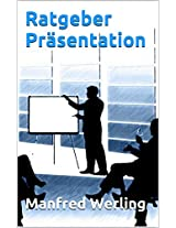 Ratgeber Präsentation: 12 Tipps zu ALLEM, was Sie rund um die Themen Auftreten, Präsentation & guten Vorträgen wissen müssen (German Edition)